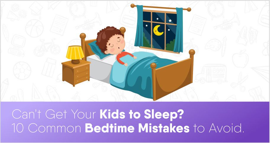 Can't Get Your Kids to Sleep? 10 Common Bedtime Mistakes to Avoid.