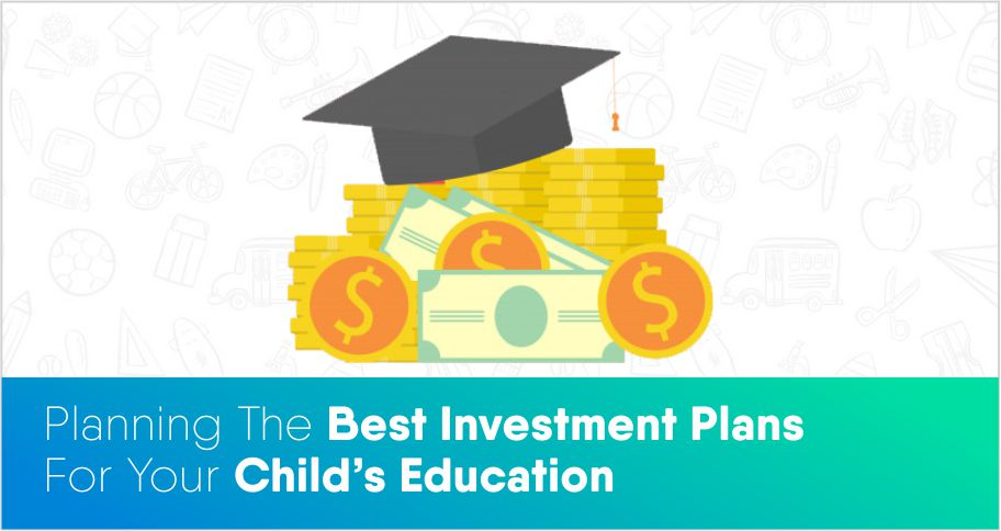 Planning The Best Investment Plans For Your Child's Education