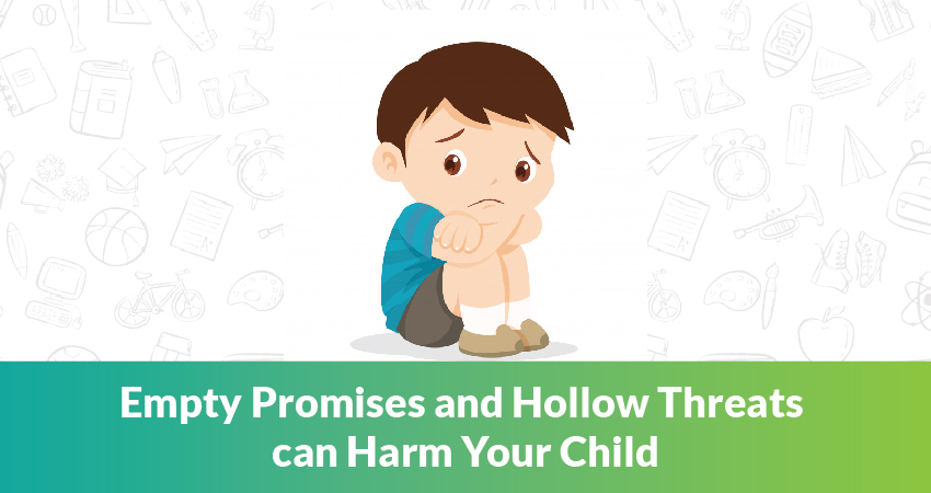 Empty Promises and Hollow Threats can Harm Your Child