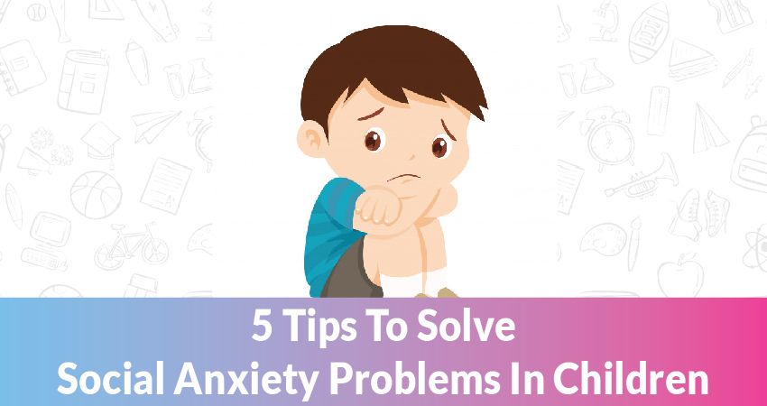 5 Tips To Solve Social Anxiety Problems In Children