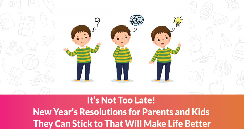 t's Not Too Late! New Year's Resolutions for Parents and Kids They Can Stick to That Will Make Life Better