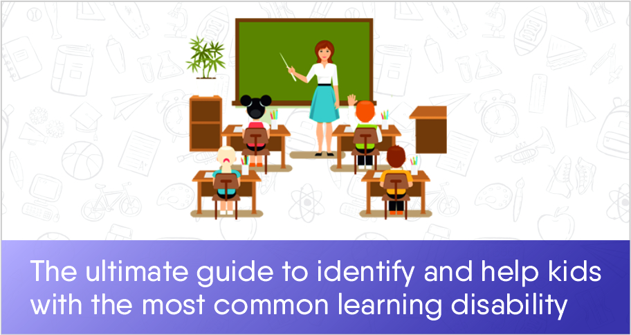 The ultimate guide to identify and help kids with the most common learning disabilities